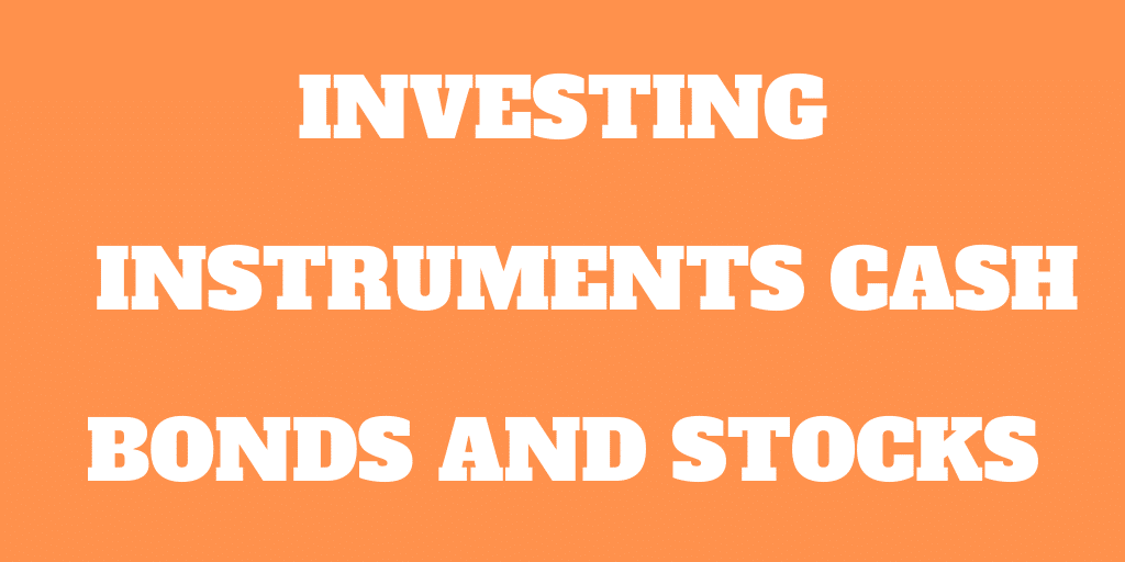 Investing Instruments: Cash, Bonds and Stocks