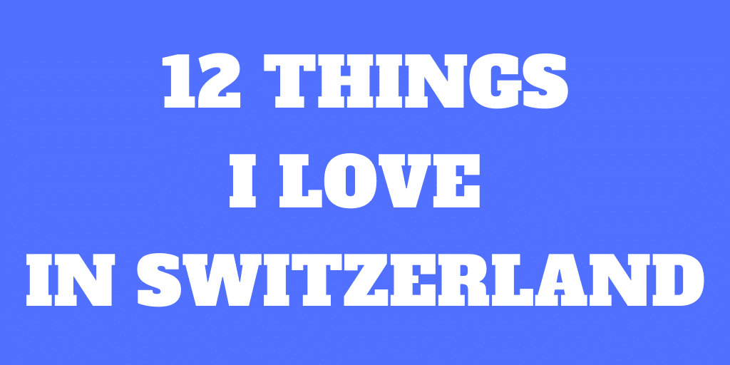 12 Things I Love about Switzerland – Beautiful Country