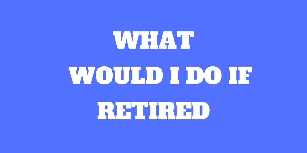 What Would I Do If I Retired?
