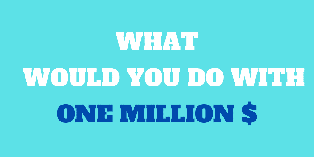 What Would You Do If You Got Given 1 Million dollars?