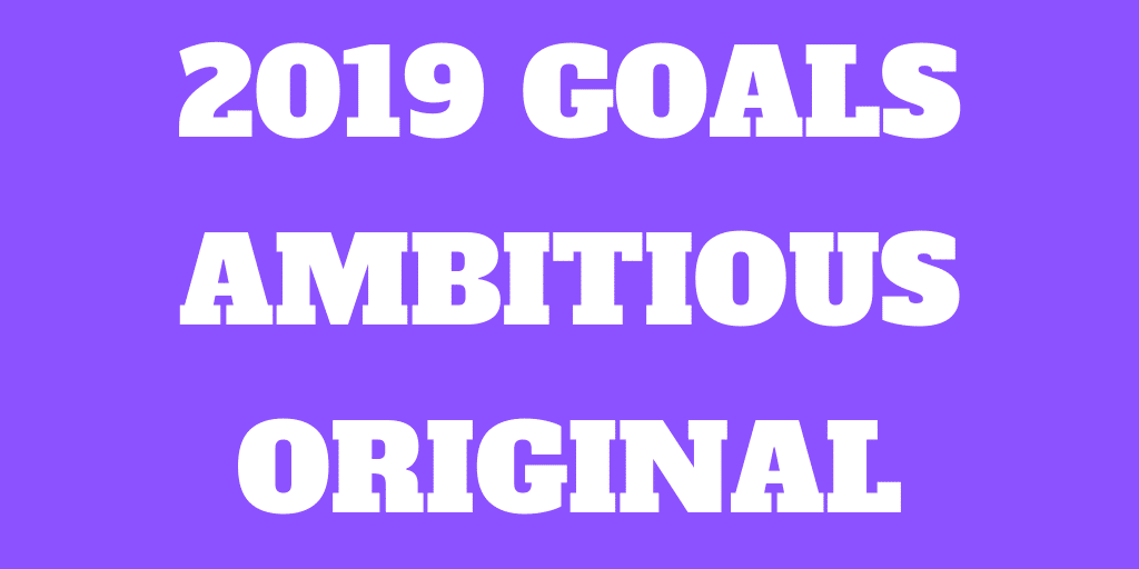 My 2019 Goals - More Ambitious and Original