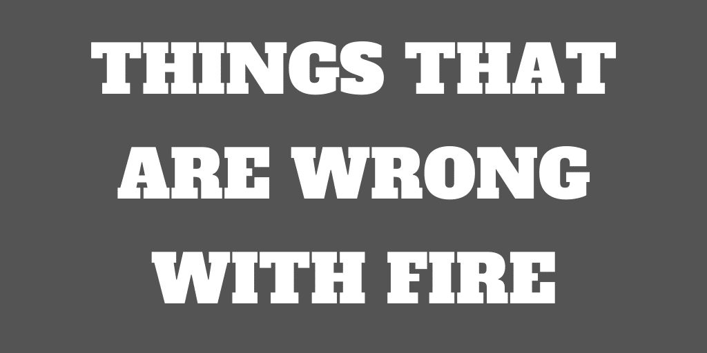 9 Things that are Terribly Wrong With FIRE