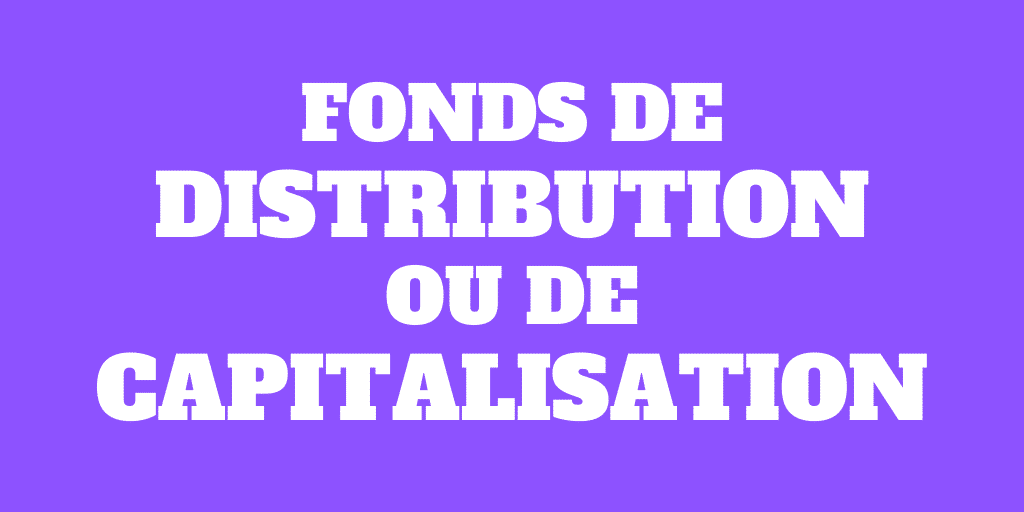 Fonds de distribution ou fonds de capitalisation?